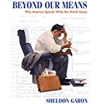 Beyond Our Means: Why America Spends while the World Saves | Sheldon Garon