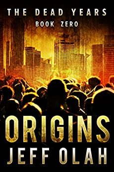 The Dead Years - ORIGINS - Book Zero (A Post-Apocalyptic Thriller) by [Olah, Jeff]