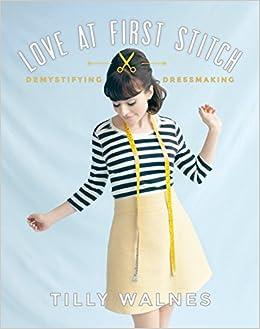 16a51530ab01b Amazon.com: Love at First Stitch: Demystifying Dressmaking (0499991632596):  Tilly Walnes: Books
