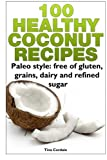 100 Healthy Coconut Recipes: Paleo style: free of gluten, grains, dairy and refined sugar