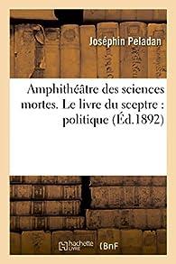 Amphithéâtre des sciences mortes. Le livre du sceptre : politique Volume 4 par Joséphin Péladan