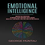 Emotional Intelligence: Master The Strategies To Improve Your Emotional Intelligence, Build Self-Confidence, And Find Long Lasting Success | George Muntau