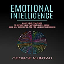 Emotional Intelligence: Master The Strategies To Improve Your Emotional Intelligence, Build Self-Confidence, And Find Long Lasting Success Audiobook by George Muntau Narrated by Commodore James