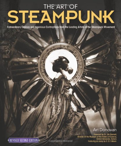 Art of Steampunk, Revised Second Edition, The: Extraordinary Devices and Ingenious Contraptions from the Leading Artists of the Steampunk Movement