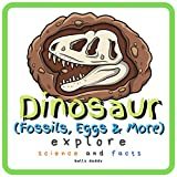 Dinosaur Explore Science and Facts: Everything Worth Knowing About Dinosaurs from Aardonyx to Zuniceratops