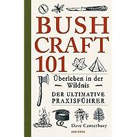 Bushcraft 101 - Überleben in der Wildnis / Der ultimative Survival Praxisführer