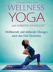 Wellness-Yoga - nach Christine Ranzinger ® - Wohltuende und stärkende Übungen nach den Fünf Elementen
