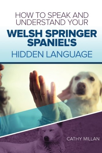 How To Speak And Understand Your Welsh Springer Spaniel's Hidden Language: Fun and Fascinating Guide to The Inner World of Dogs