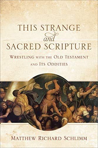 This Strange and Sacred Scripture: Wrestling with the Old Testament and Its Oddities