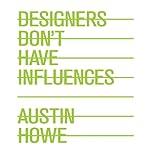 Designers Don't Have Influences | Austin Howe