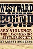 Westward Bound: Sex, Violence, the Law, and the Making of a Settler Society