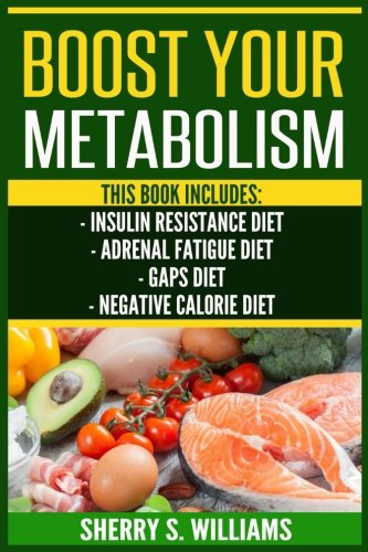 Download Boost Your Metabolism: Insulin Resistance Diet, Adrenal Fatigue Diet, GAPS Diet, Negative Calorie Diet (Optimize Your Body, Lose The Belly, Anti-Aging, Reverse Insulin Resistance, Increase Lifespan) pdf epub