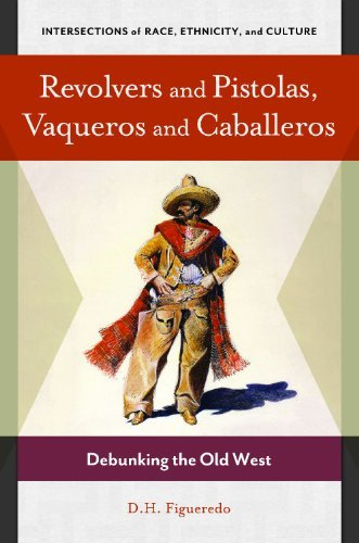 By D. H. Figueredo Revolvers and Pistolas, Vaqueros and Caballeros: Debunking the Old West (Intersections of Race, Ethn [Hardcover] pdf
