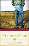 Front cover for the book A Time to Plant: Life Lessons in Work, Prayer, and Dirt by Kyle T. Kramer