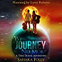 We Journey No More: A Time Travel Adventure Audiobook by Sahara Foley Narrated by Lynn Roberts
