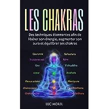 Les chakras: Des techniques étonnantes afin de libérer son énergie, augmenter son aura et équilibrer ses chakras (French Edition)
