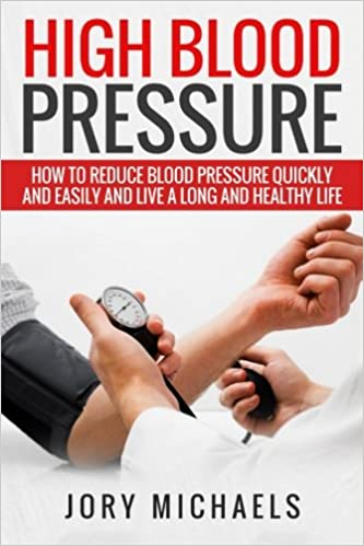 High Blood Pressure: How to reduce blood pressure quickly and easily, and live a long and healthy life