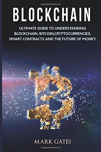 Blockchain: Ultimate Guide to Understanding Blockchain; Bitcoin; Cryptocurrencies; Smart Contracts and the Future of Money