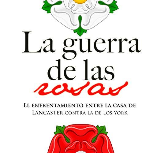La Guerra de las dos Rosas: El enfrentamiento entre la casa de los Lancaster contra la de los York [The War of the Roses: The Confrontation Between the Houses of Lancaster and York]