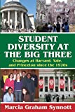 Student Diversity at the Big Three : Changes at Harvard, Yale, and Princeton since the 1920s, Synnott, Marcia Graham, 1412814618