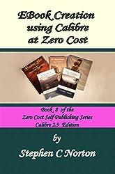EBook Creation using Calibre at Zero Cost: Convert Your Manuscript to eBook,  Calibre 2.9  Edition (The Zero Cost Self Publishing Series 8)
