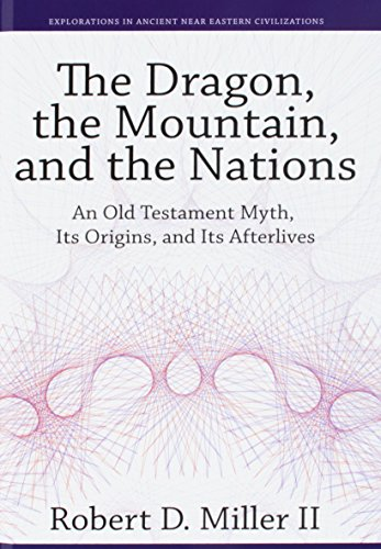 The Dragon, the Mountain, and the Nations: An Old Testament Myth, Its Origins, and Its Afterlives (Explorations in Ancient Near Eastern Civilizations)