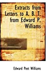 Extracts from Letters to a B T from Edward P Williams, Edward Peet Williams, 0554860910