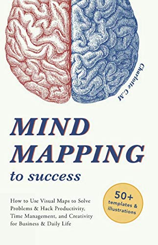 Mind Mapping to Success: How to Use Visual Maps to Solve Problems & Hack Productivity, Time Management, and Creativity…