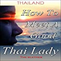 Thailand: How to Meet a Good Thai Lady Audiobook by  The Blether Narrated by Ron Herczig