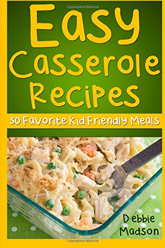 Easy Casserole Recipes: 50 Favorite Kids Meal Ideas (Family Cooking Series) by Debbie Madson
