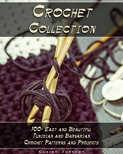 Crochet Collection: 100+ Easy and Beautiful Tunisian and Barvarian Crochet Patterns and Projects ()