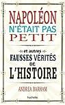 Napoléon n'était pas petit: Et autres fausses vérités de l'histoire par Barham