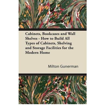 Cabinets, Bookcases and Wall Shelves - How to Build All Types of Cabinets, Shelving and Storage Facilities for the Modern Home (Paperback) - Common