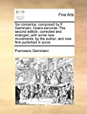 Six Concertos, Composed by F Geminiani Opera Seconda the Second Edition, Corrected and Enlarged, with Some New Movements, by the Author; and Now Fi, Francesco Geminiani, 117081719X