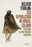 capa de Ser Republicano no Brasil Colônia. A História de Uma Tradição Esquecida
