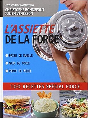 L'Assiette de la force 100 recettes spécial force. Prise de muscle, gain de force, perte de poids de Christophe Bonnefont, Julien Venesson sur Bookys