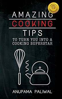 Amazing Cooking Tips To Turn You Into A Cooking Superstar: An awesome collection of perfect kitchen hacks and cooking tips to make your life better and easier by [Paliwal, Anupama]