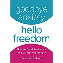 Goodbye Anxiety, Hello Freedom: How to Build Resilience and Overcome Anxiety