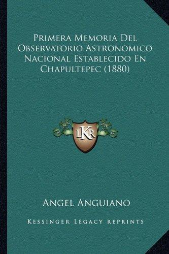 Primera Memoria Del Observatorio Astronomico Nacional Establecido En Chapultepec (1880) (Spanish Edition) ebook