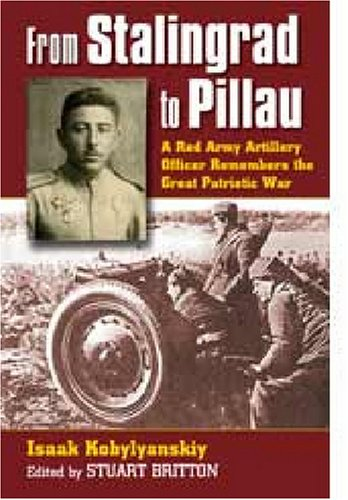 From Stalingrad to Pillau: A Red Army Artillery Officer Remembers the Great Patriotic War (Modern War Studies)