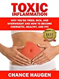 Download Toxic Inflammation: Why You're Tired, Sick, and Overweight and How to Become Energetic, Healthy, and Fit! in PDF ePUB Free Online