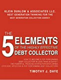 The 5 Elements of the Highly Effective Debt Collector: How to become a Top Performing Debt Collector In Less than 30 Days!!! The Powerful Training System ... Effective & Top Performing Debt Collectors