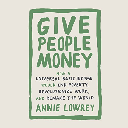 Pdf Politics Give People Money: How a Universal Basic Income Would End Poverty, Revolutionize Work, and Remake the World