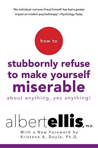 How to Stubbornly Refuse to Make Yourself Miserable About Anything--Yes, Anything! (Albert Ellis A Guide To Rational Living)