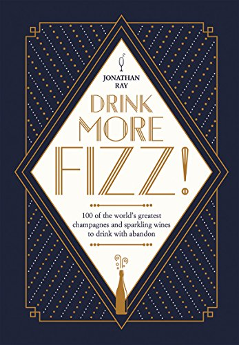 Drink More Fizz: 100 of the World's Greatest Champagnes and Sparkling Wines to Drink with Abandon by Jonathan Ray
