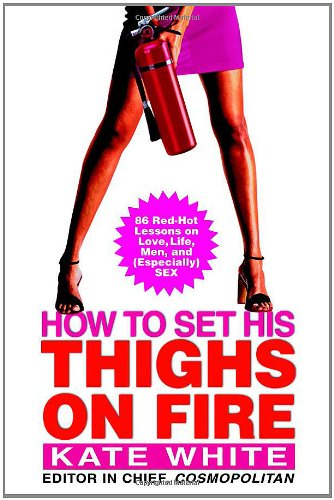 How to Set His Thighs on Fire: 86 Red-Hot Lessons on Love, Life, Men, and (Especially) Sex PDF
