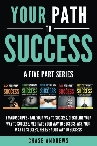 Your Path to Success: A Five Part Series: 5 Manuscripts: Fail Your Way to Success, Discipline Your Way to Success, Meditate Your Way to Success, Ask Your Way to Success, Believe Your Way to Success