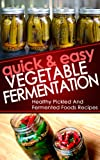 Quick And Easy Vegetable Fermentation: Healthy And Pickled Fermented Foods Recipes (fermentation, fermented foods, fermenter, pickled beets, dill pickle ... Fermentation, Fermenting Vegetables Book 1)