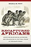 "Sharla Fett, ""Recaptured Africans: Surviving Slave Ships, Detention, and Dislocation in the Final Years of the Slave Trade"" (UNC Press, 2017)"