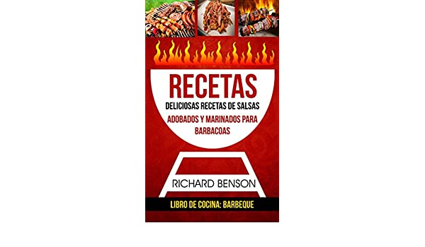 Amazon.com: Recetas: Deliciosas Recetas de salsas, Adobados y Marinados para Barbacoas (Libro de cocina: Barbeque) (Spanish Edition) eBook: Richard Benson, ...